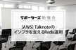 【サポーターズCoLab勉強会】[AWS] Talknoteのインフラを支えるRedis運用