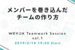 wevox Teamwork Session vol.1 ~メンバーを巻き込んだチームの作り方~