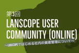 第3回 LanScope User Community  (Online)