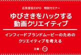 広告宣伝EXPO 特別セミナー「ゆびさきをハックする動画クリエイティブ」