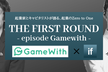 【最終増席】THE FIRST ROUND - episode Gamewith -