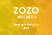 ZOZO RESEARCH Meetup in FUKUOKA #3  for Engineer