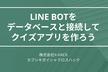 LINE BOTをデータベースと接続してクイズアプリを作ろう!