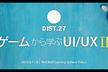 DIST.27 「ゲームから学ぶUI/UX Ⅱ」