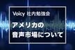 【参加枠限定開放!】Voicy社内勉強会「アメリカの音声市場について」