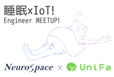 【増席】睡眠✕IoT! NeuroSpace & UniFa Engineer Meetup!