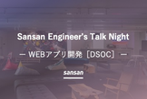Sansan Engineer's Talk Night 〜Webアプリ開発(DSOC)〜