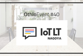 OthloEvent#40 名古屋版IoT縛りの勉強会! IoTLT名古屋 vol.9