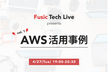 Fusic Tech Live Vol.1:AWS 活用事例