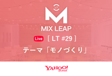 Mix Leap Live LT #29 - LT会「モノづくり」