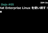 RedHatDojo#05「Red Hat Enterprise Linuxを使い倒す」ための前準備
