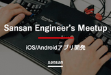 【オンライン】Sansan Engineer's Talk Night 〜iOS/Android〜