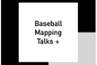 Baseball Mapping Talks+ #2