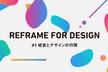 Reframe for design #1 -経営とデザインの行間-