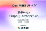 【iCARE Dev Meetup #20】2020年代のGraphQL Architecture
