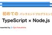(ハイブリッド)初めてのバックエンド開発TypeScript×Node.js#2