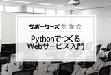 【サポーターズCoLab勉強会】PythonでつくるWebサービス入門