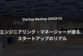 Startup Meetup GINZA #2 「エンジニアリング・マネージャー編」