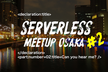 Serverless Meetup Osaka #2 - Can you hear me?