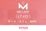 Mix Leap LT #27 - LT会「カフェ・BAR」