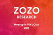 ZOZO RESEARCH Meetup in FUKUOKA #1