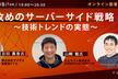 【オンライン開催】攻めのサーバーサイド戦略〜技術トレンドの実態〜