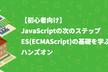 【初心者向け】JavaScriptの次のステップ、ES(ECMAScript)の基礎を学ぶハンズオン