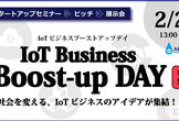 IoT Business Boost-up Day【IoTスタートアップセミナー&ピッチ&展示会】