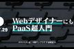 DIST.29 「WebデザイナーにもわかるPaaS超入門」