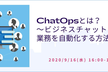 ChatOpsとは?~ビジネスチャットを中心に業務を自動化する方法~