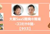 大阪SaaS開発の現場-ココだけの話-【ラクス】