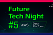 Future Tech Night #5 〜AWS&Data Platform MaaS 技術編
