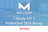 Mix Leap Study #27 - KotlinConf 2018 Recap