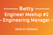 Retty Engineer Meetup#2 〜 Engineering Manager 〜