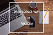 DATA SCIENCE WAY#2 @Fukuoka