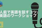 人前で英語を話すコツ: 英語のワークショップ Public Speaking in English