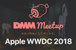 《増枠》【DMM meetup】Apple WWDC 2018 報告会