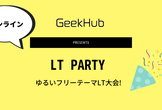 4/18(土) LT Party  presented by GeekHub (オンライン)