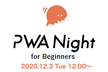 PWA Night for Beginners Vol.5 ~基本をまなぼう~