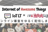 #ヒーローズリーグ IoT賞審査会 by IoTLT