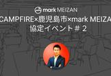 CAMPFIRE×鹿児島市×mark MEIZAN 協定イベント#2