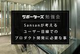 【サポーターズCoLab勉強会】Sansanが考えるユーザー目線でのプロダクト開発に必要な事