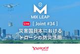 Mix Leap Live Joint #34 - 災害国日本におけるドローンの防災活用
