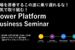 本気で取り組む! Power Platform Business Seminar