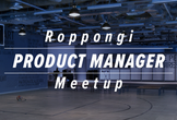 Roppongi Product Manager Meetup #6