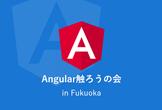 Angular触ろうの会 in Fukuoka #2