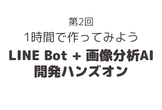 【第2回】AIが写真を分析してくれるLINE Botを1時間で作ってみよう~プロトアウト体験会