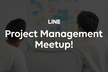 LINE Project Management Meetup!【Online】