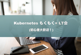 [秋葉原] Kubernetes もくもく + LT会 (初心者大歓迎!)