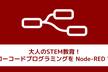 【増枠】大人のSTEM教育!話題のローコードプログラミングを Node-RED で体験! vol.2